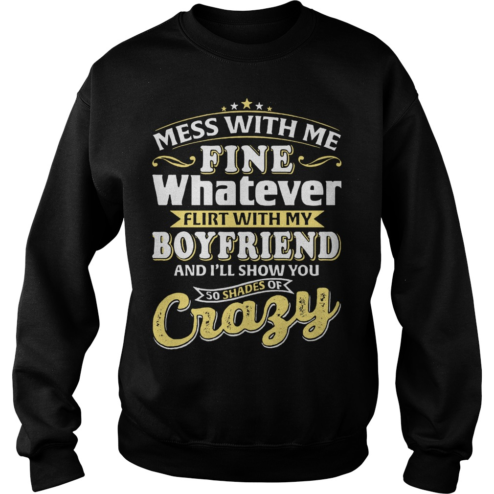 Mess with me fine flirt whit my boyfriend and I'll show you so shades or crazy sweater