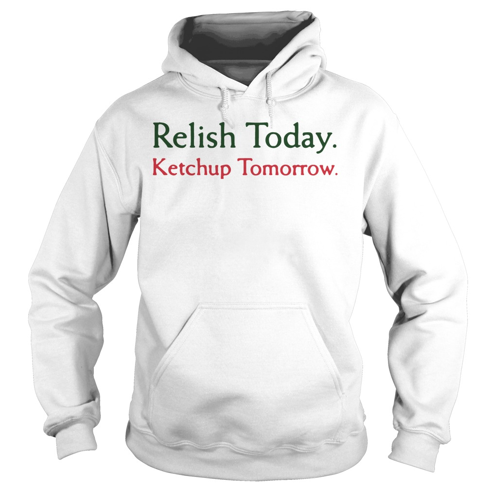 Relish today ketchup tomorrow hoodie