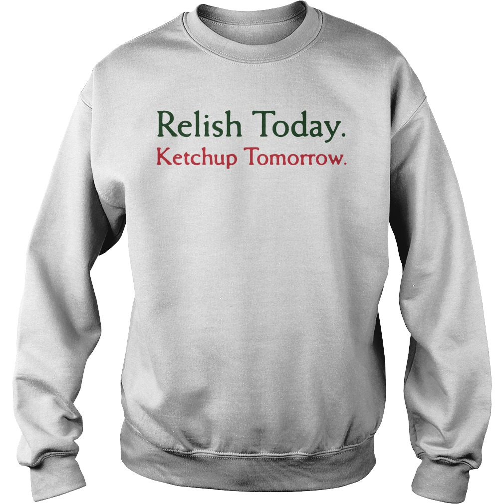 Relish today ketchup tomorrow sweater