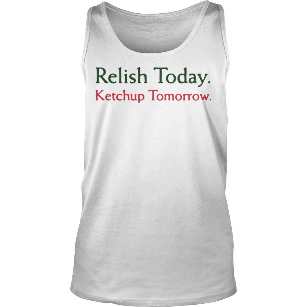 Relish today ketchup tomorrow tank top