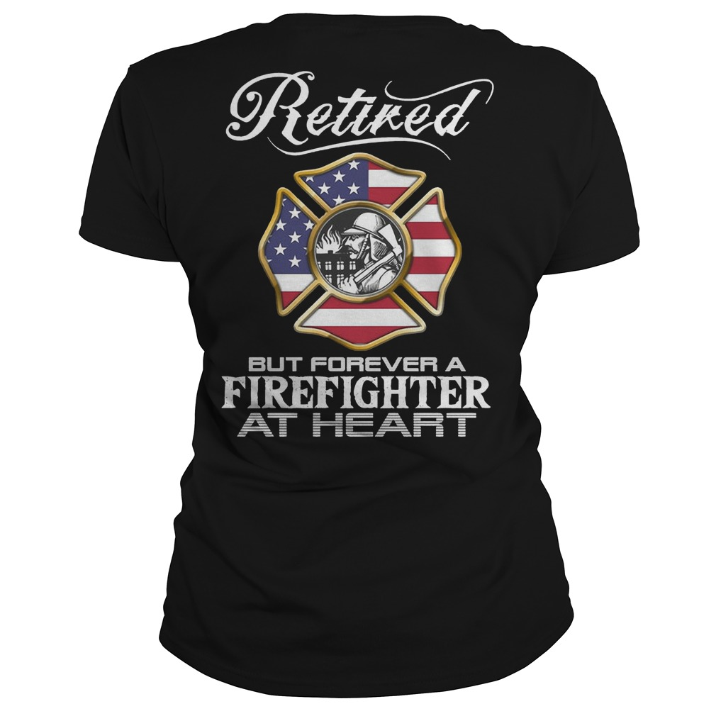 Retired Firefighter forever a firefighter at heart ladies shirt