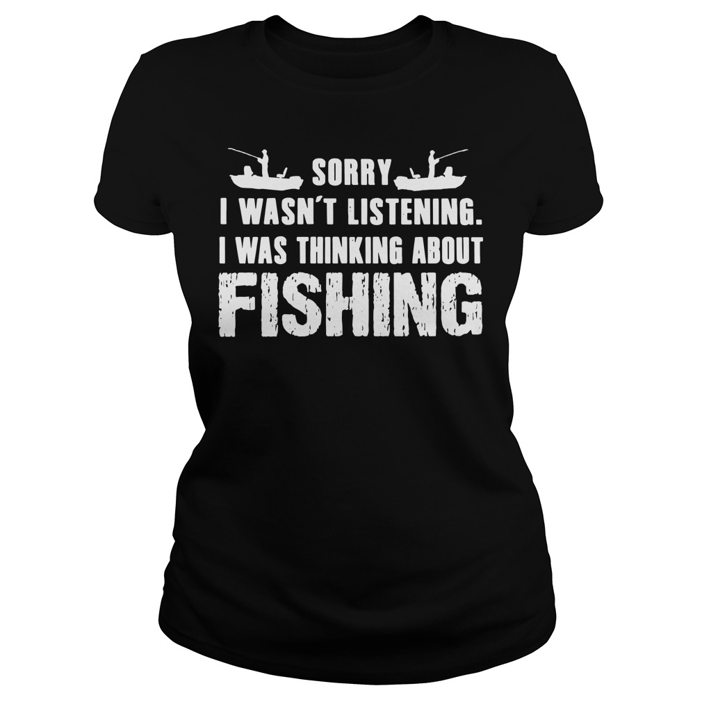 Sorry I wasn't listening i was thinking about fishing ladies shirt