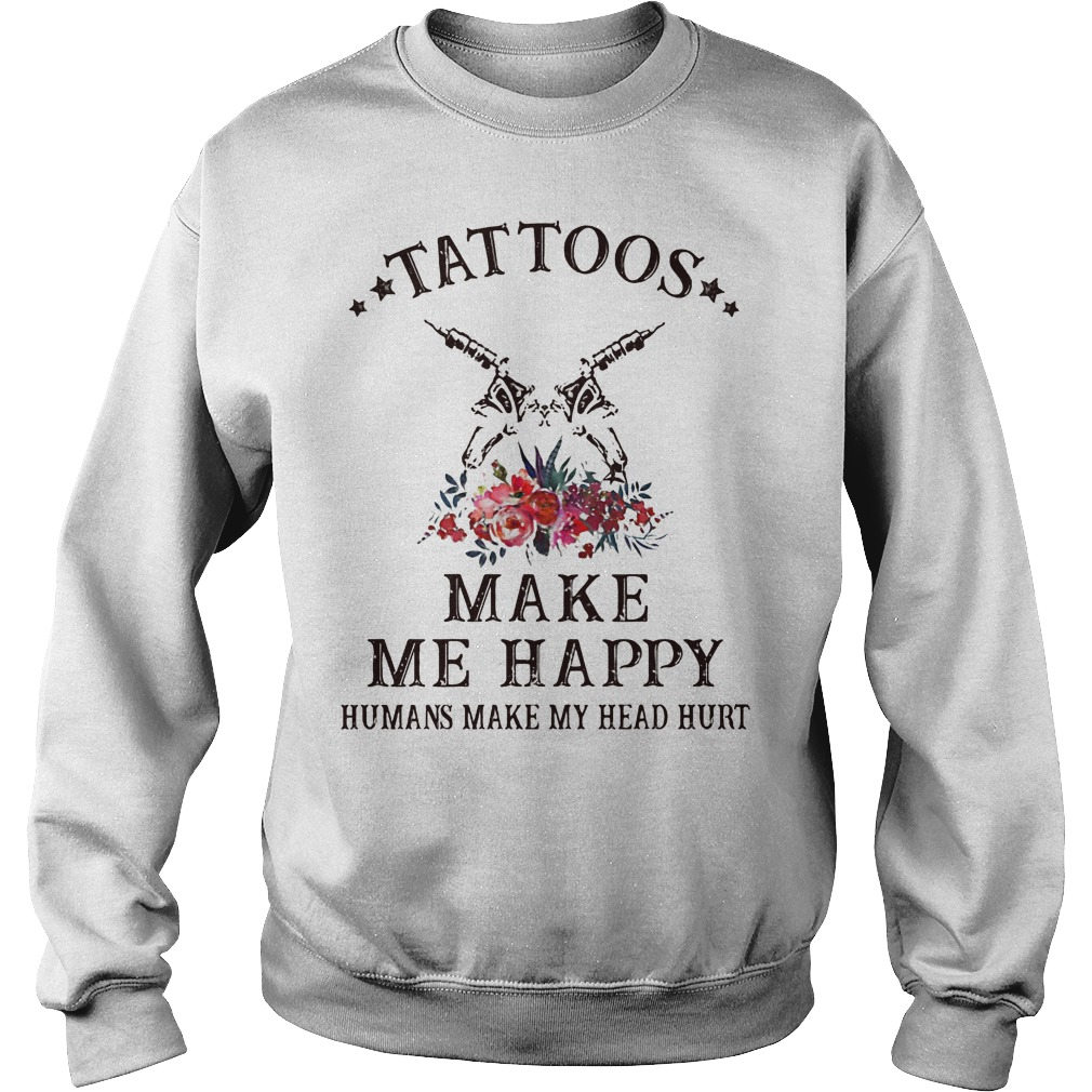Tattoos make me happy humans make my head hurt sweater
