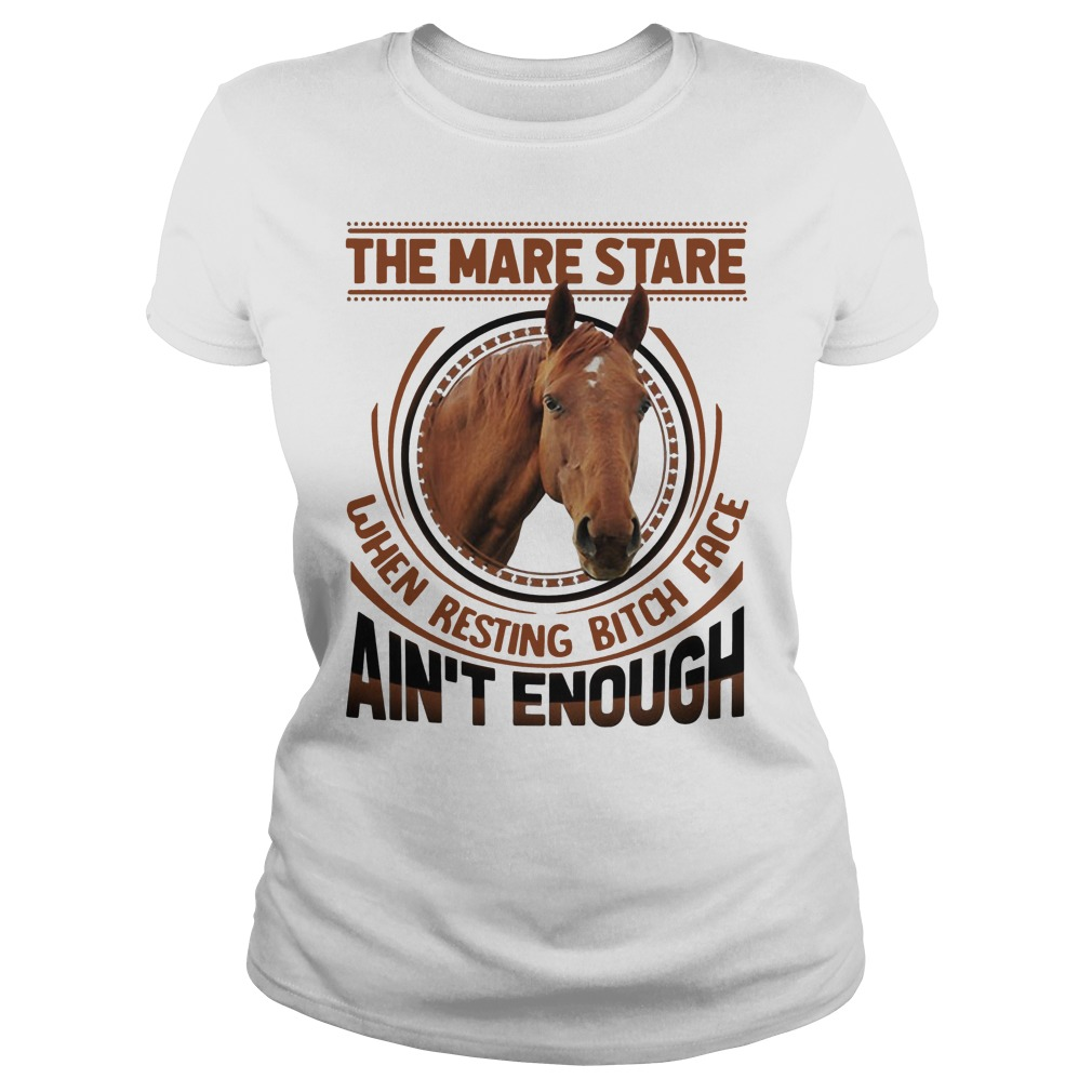 The mare stare when resting bitch face ain't enough ladies shirt