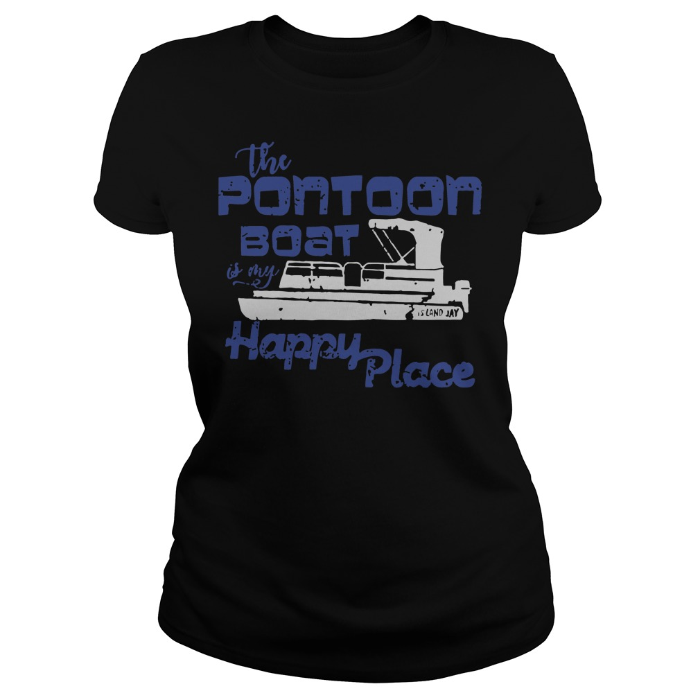 The pontoon boat is my happy place ladies shirt