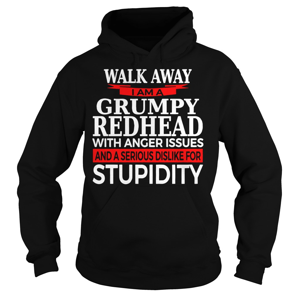 Walk away I am a grumpy redhead with anger issues and a serious sis like for stupidity hoodie