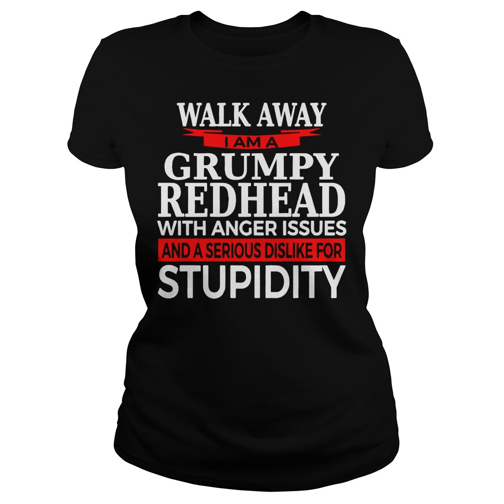 Walk away I am a grumpy redhead with anger issues and a serious sis like for stupidity ladies shirt