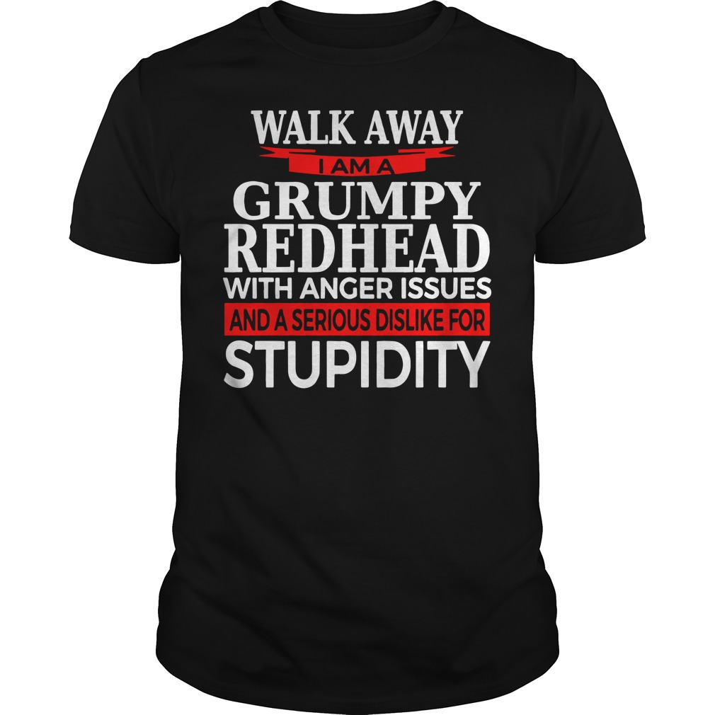 Walk away I am a grumpy redhead with anger issues and a serious sis like for stupidity shirt