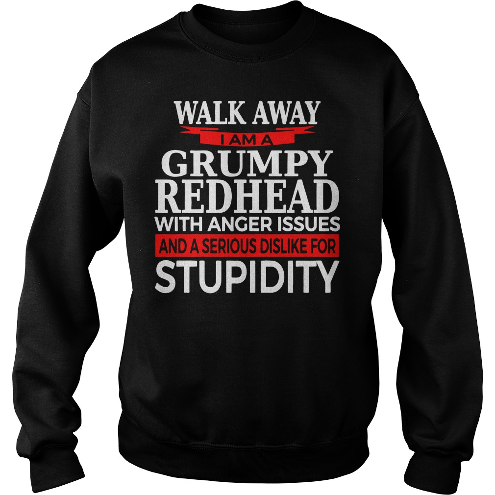 Walk away I am a grumpy redhead with anger issues and a serious sis like for stupidity sweater