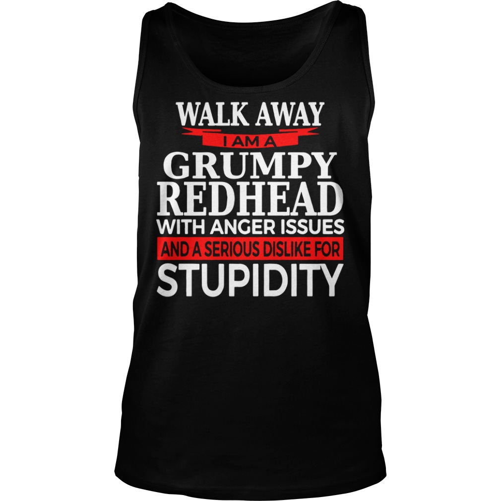 Walk away I am a grumpy redhead with anger issues and a serious sis like for stupidity tank top