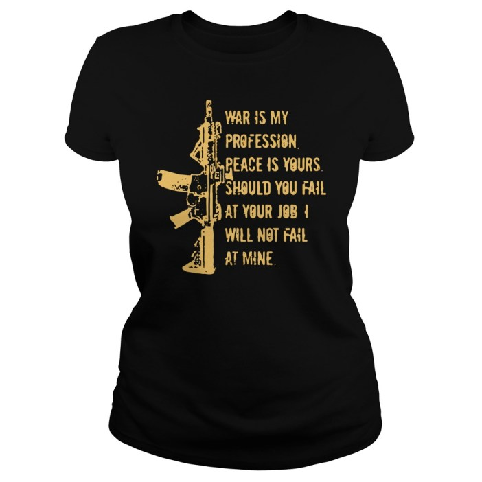 Was is my profession peace is yours should you fail at your job I will not fail at mine ladies shirt