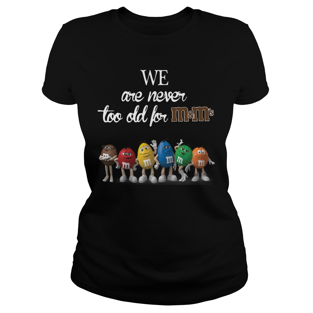 We are never too old for m&m ladies shirt