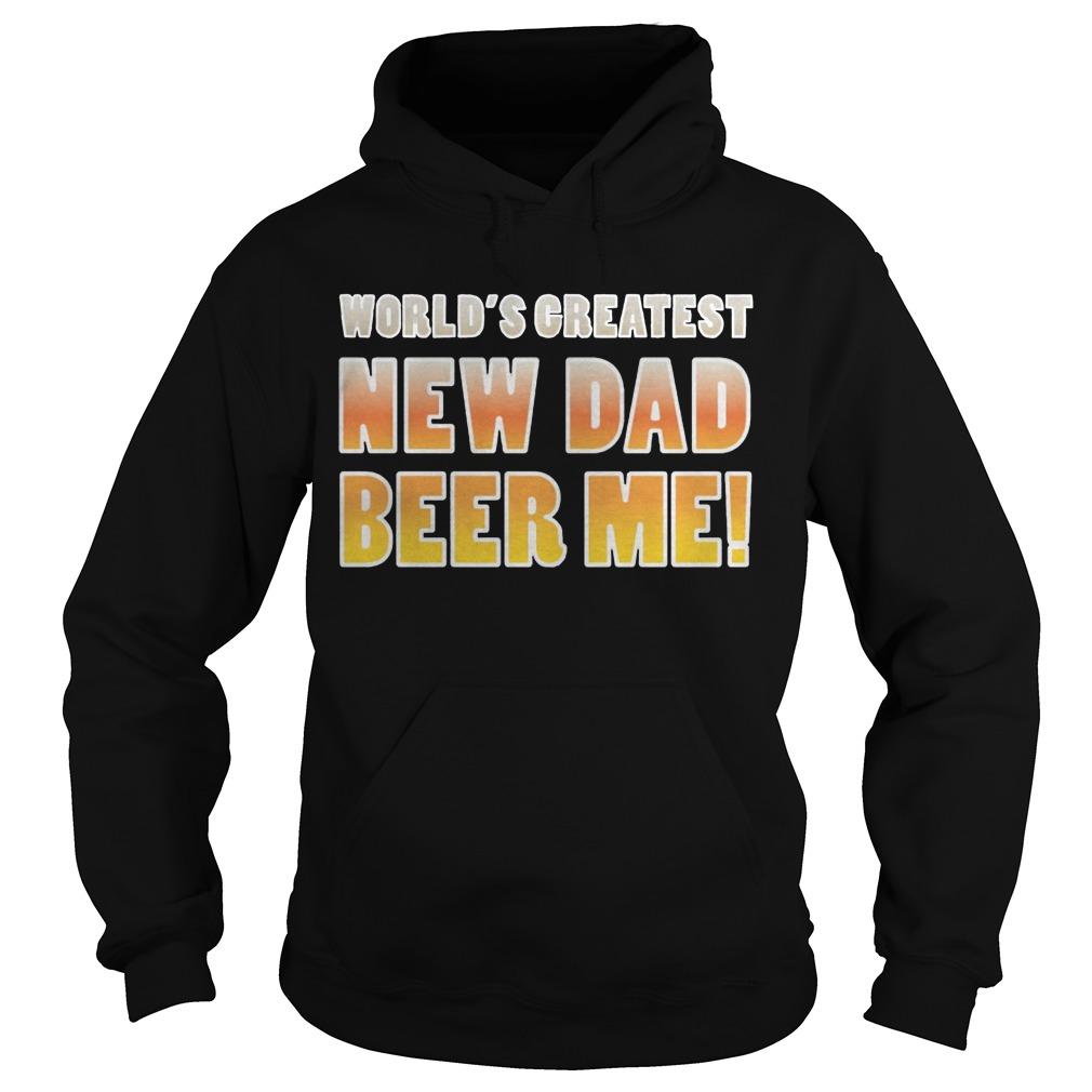 World's Greatest new Dad beer me hoodie