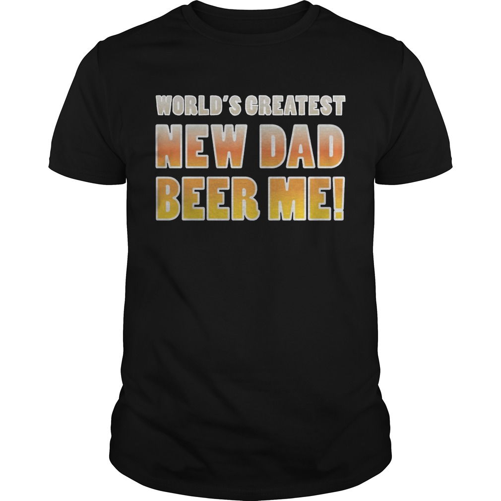 World's Greatest new Dad beer me shirt