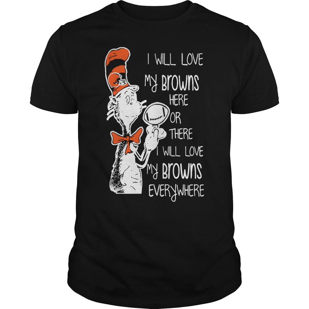 Dr Seuss I will love my Browns here or there I will love my brown's everywhere shirt