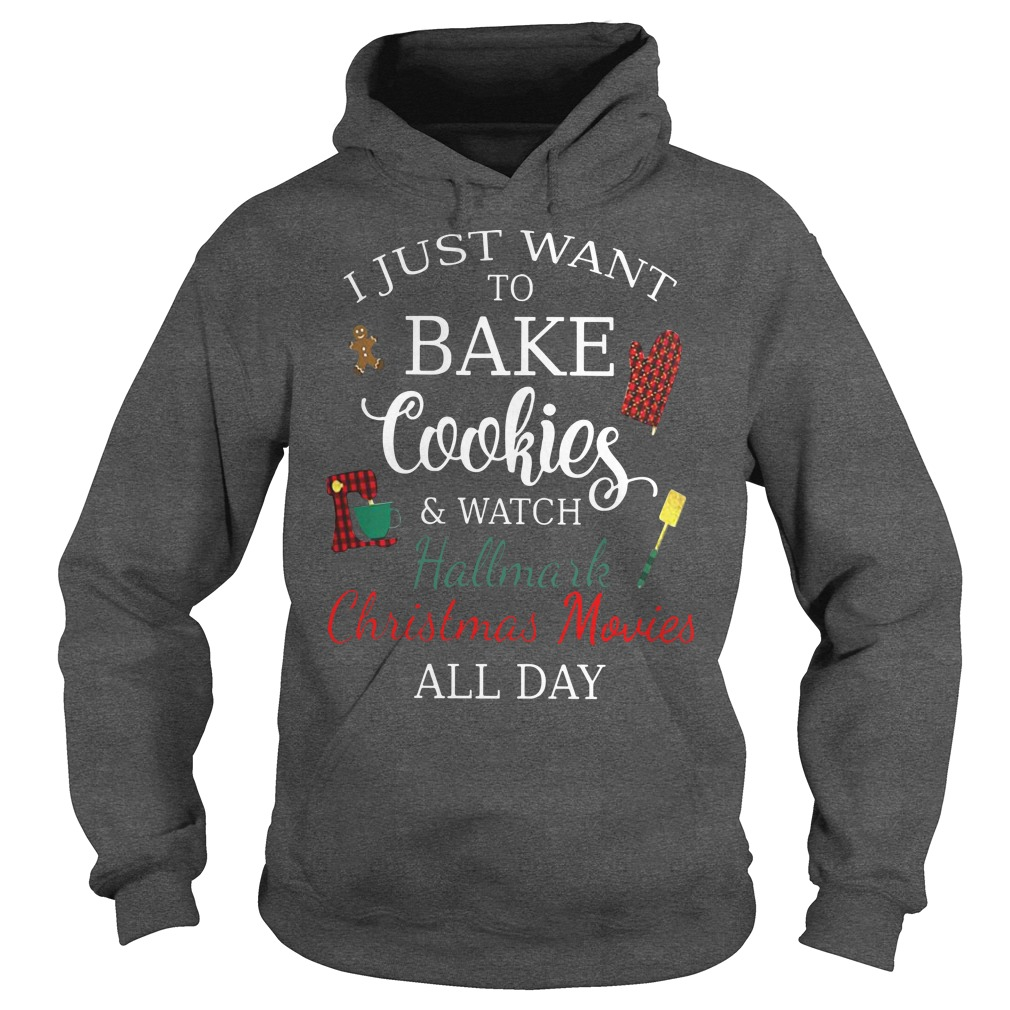 I just want to bake cookies and watch hallmark Christmas movies all day hoodie
