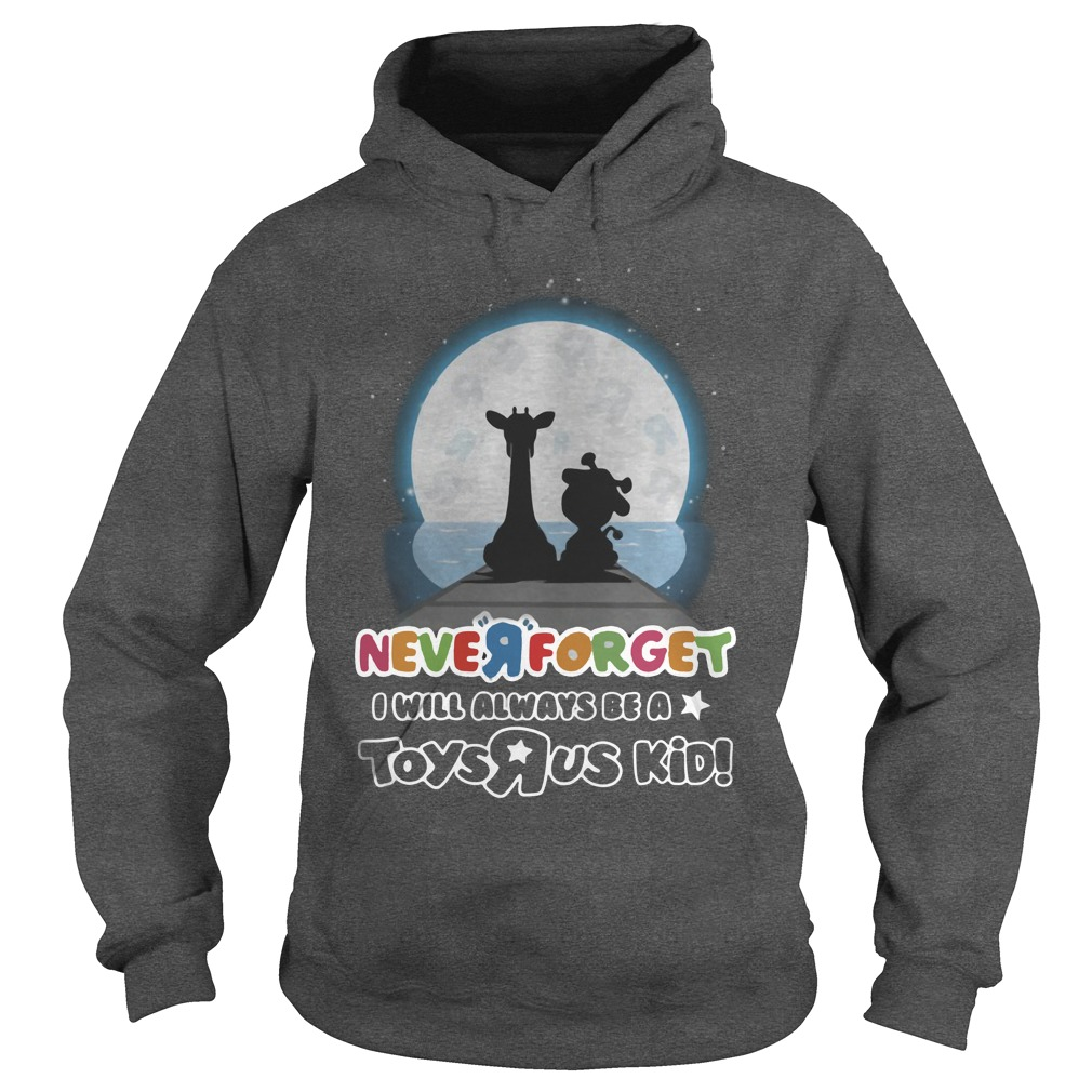 Never Forget I Will Always Be A Toys R Us Kid hoodie
