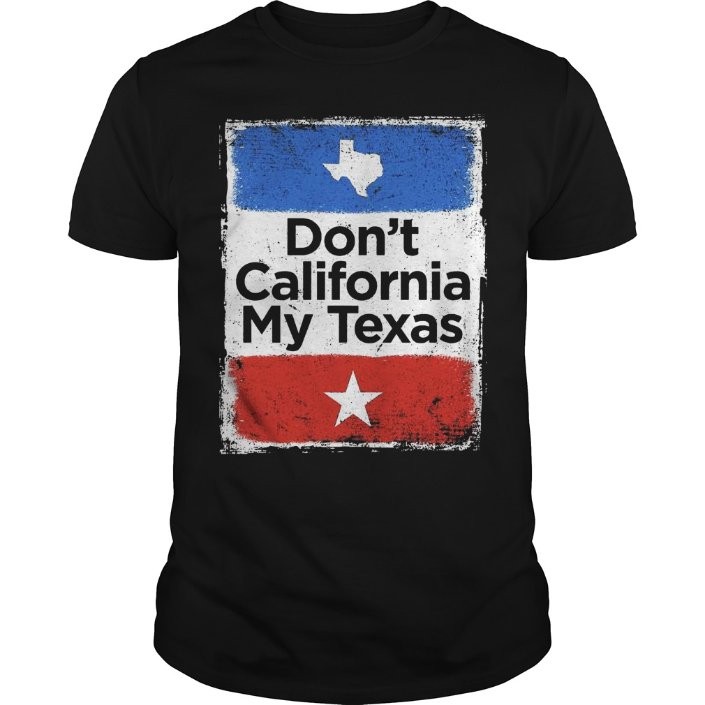 Don't California my Texas flag shirt
