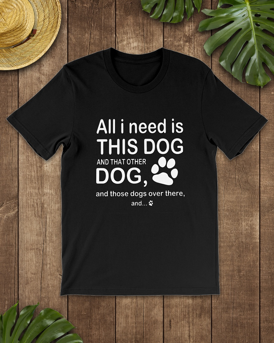 All I need is this dog and that other dog and those dog over there shirt