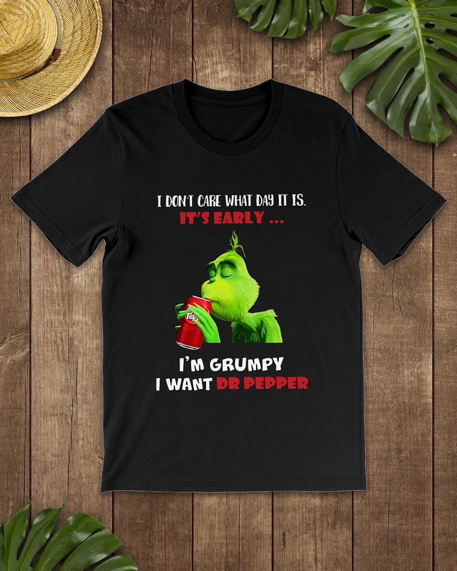 Grinch I don't care what day it is it's early I'm Grumpy I want Dr.Pepper shirt