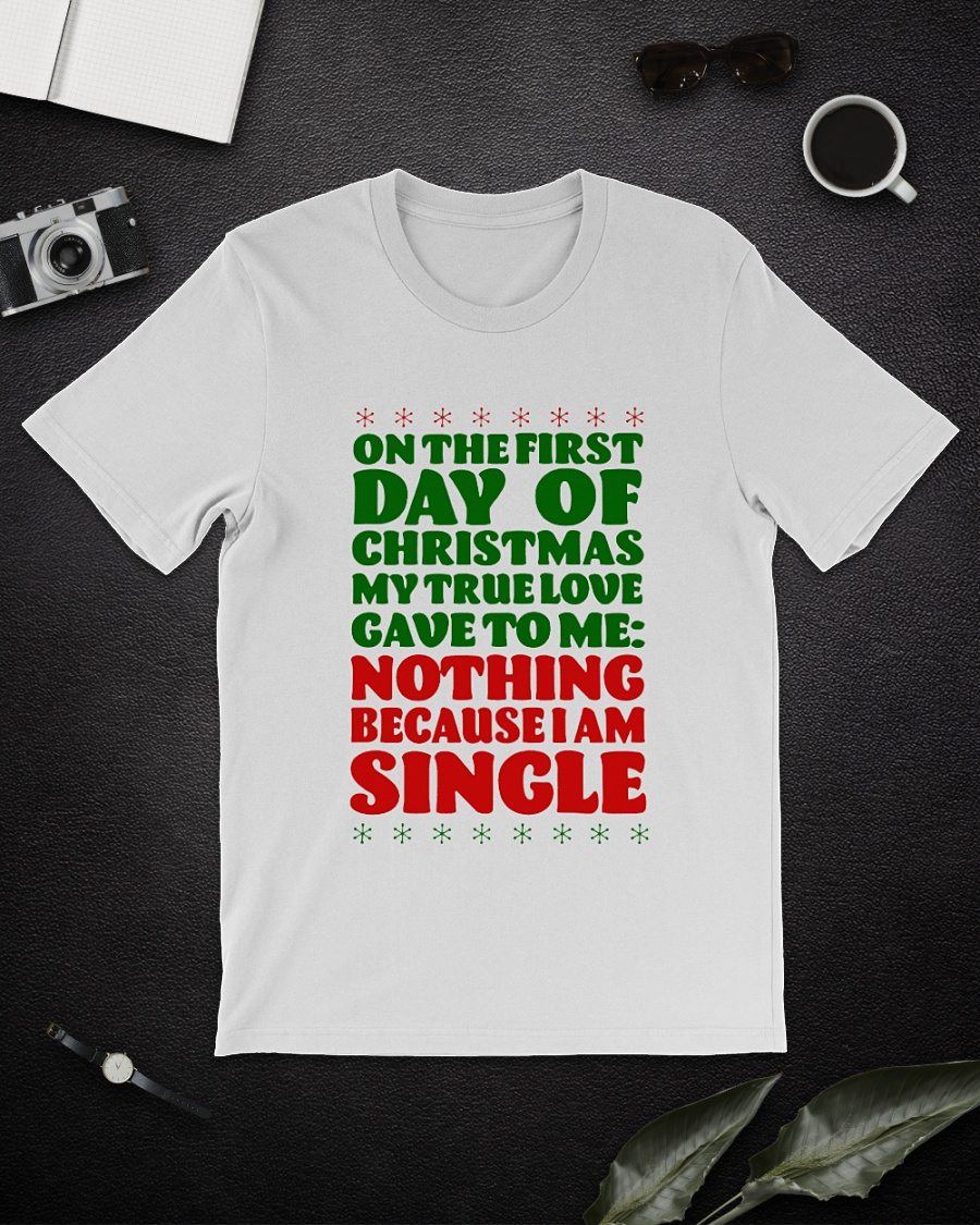 On the first day of Christmas my true love gave to me nothing because I'm single shirt