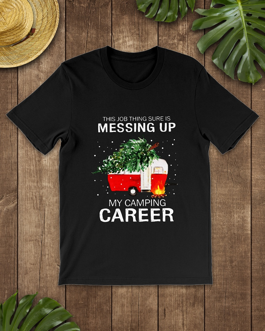 This job thing sure is messing up my camping career Christmas shirt