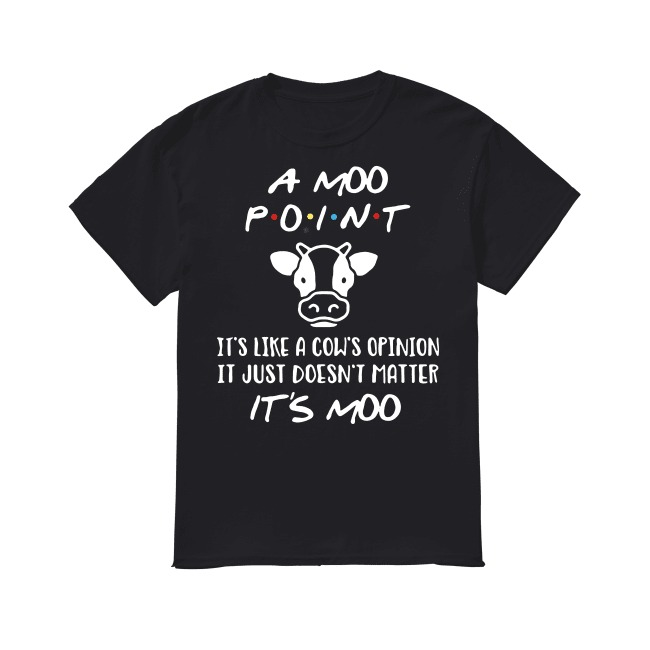 A Moo point it's like a cow's opinion it just doesn't matter shirt