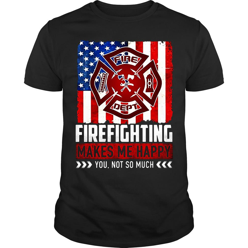 Fire Fighting Makes Me Happy You Not So Much Shirt
