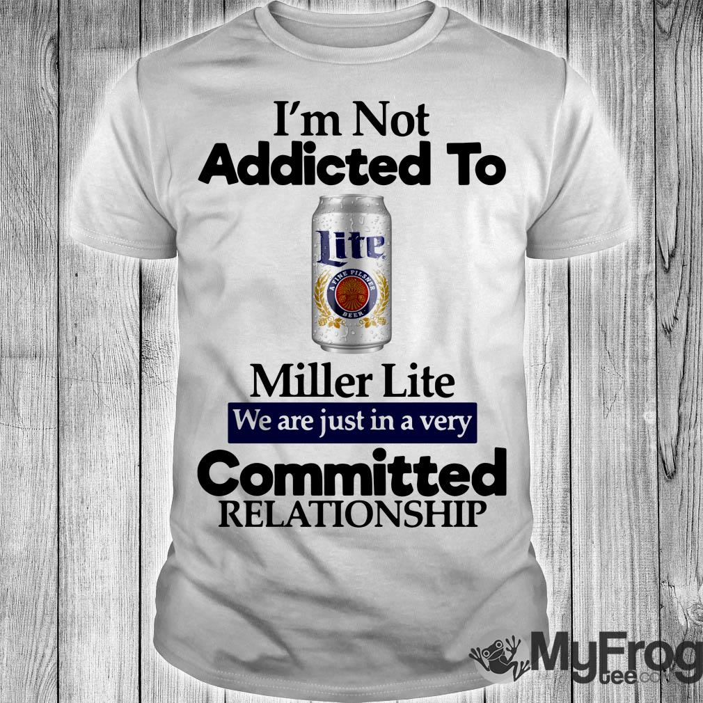 I'm not addicted to Miller Lite we are just in a very committed shirt