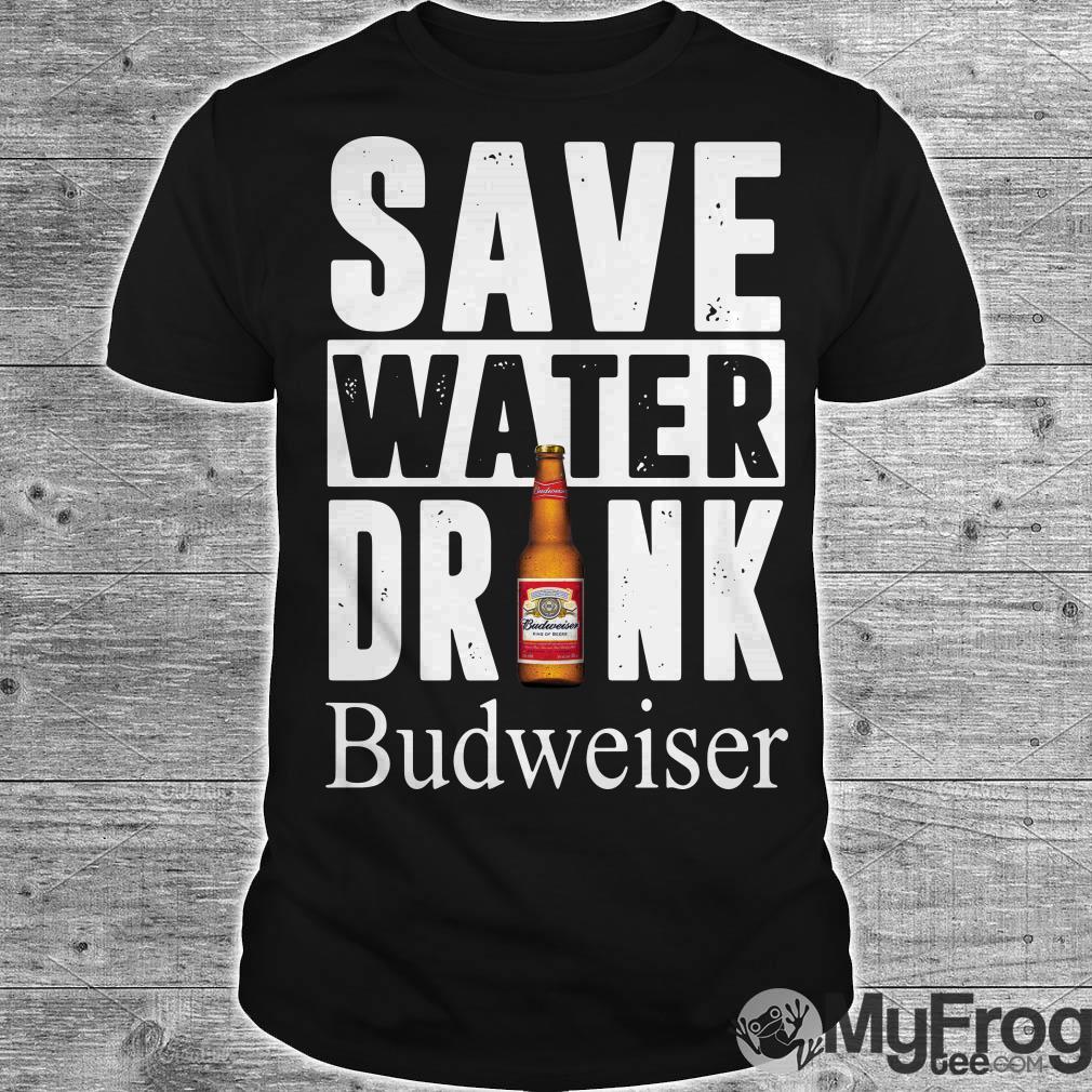 Save water drink Budweiser shirt