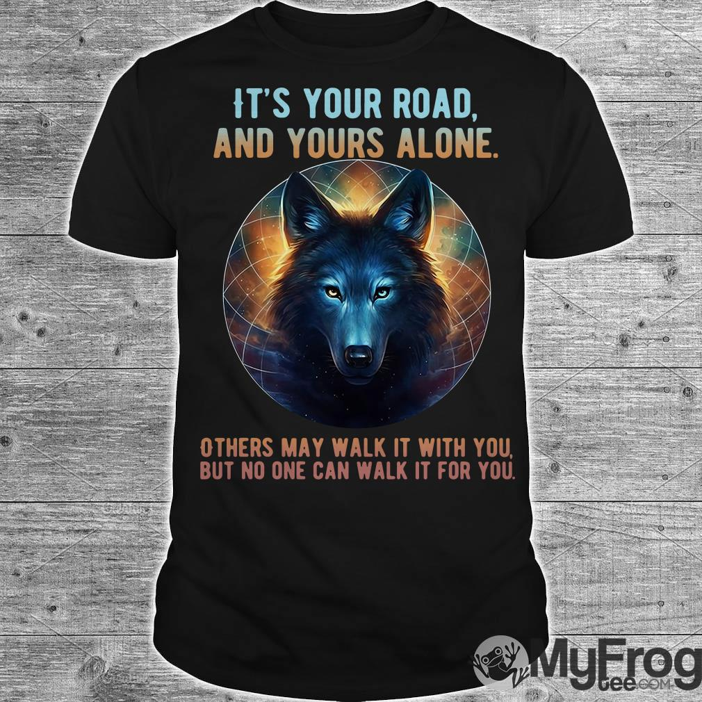 Wolf it's your road and yours alone others may walk it with you shirt