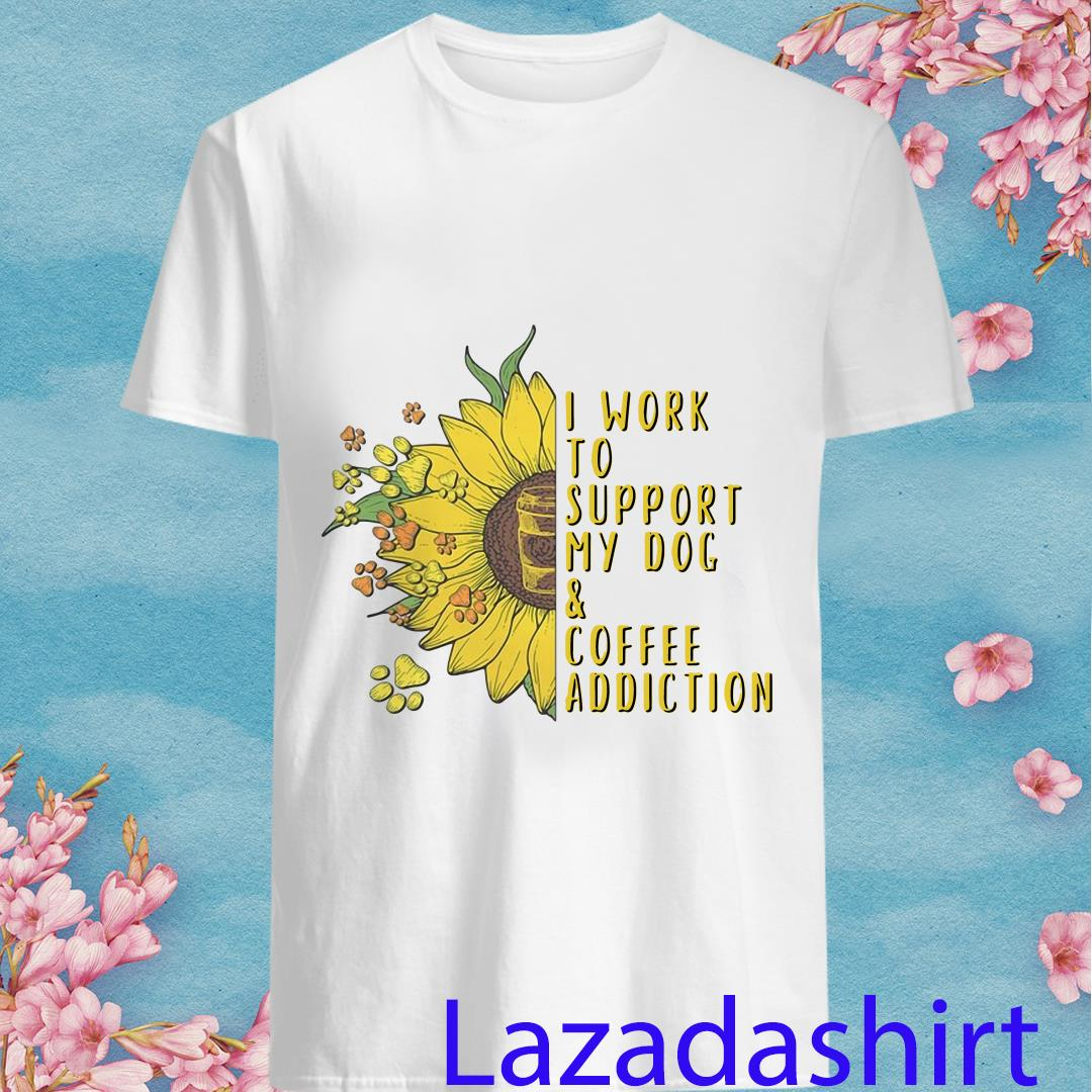 I Work To Support My Dog And Coffee Addiction Sunflower Shirt