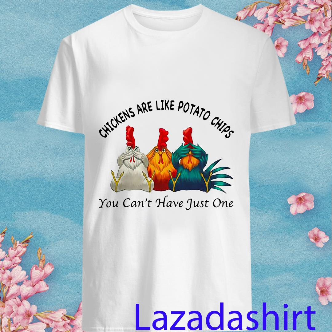 Chickens Are Like Potato Chips You Can't Have Just One Shirt