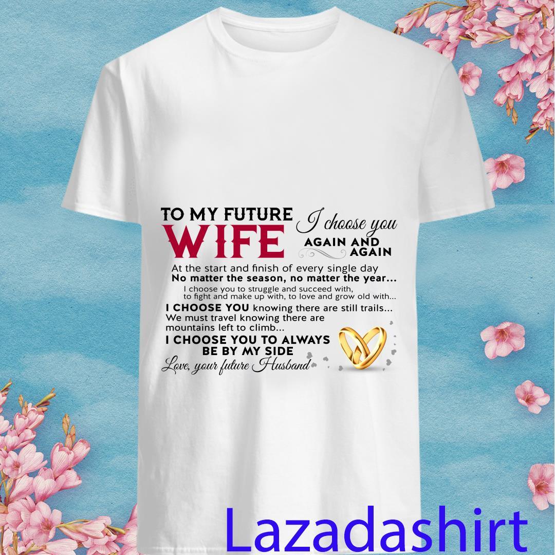 To My Future Wife I Choose You Love Your Future Husband Shirt