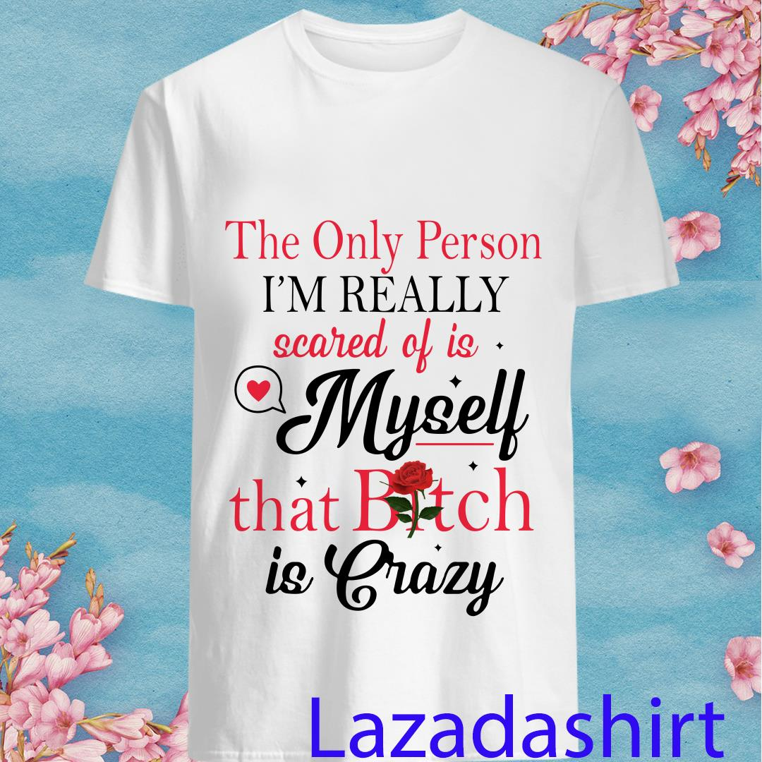 The only person I_m really scared of is myself that bitch is crazy shirt