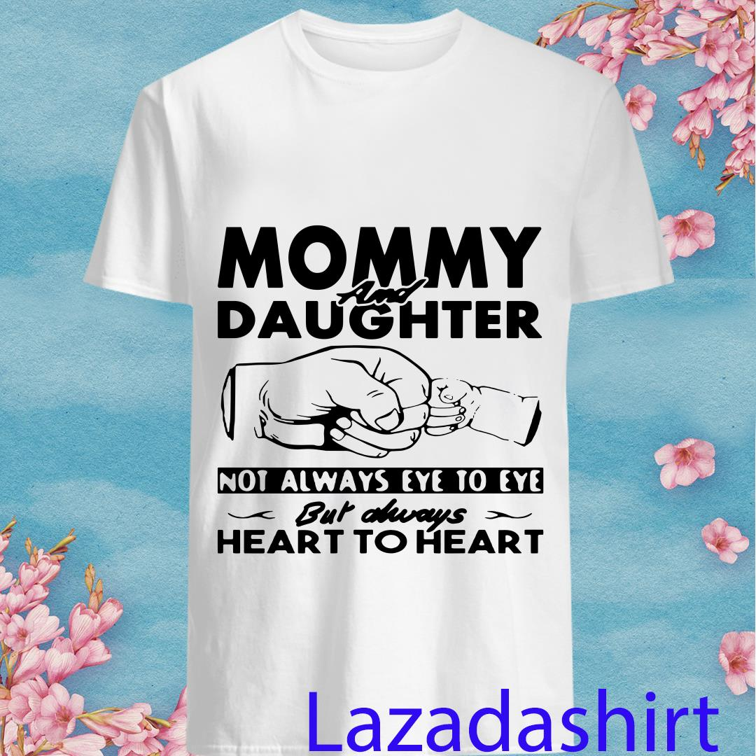 Mommy and daughter not always eye to eye but always heart to heart shirt