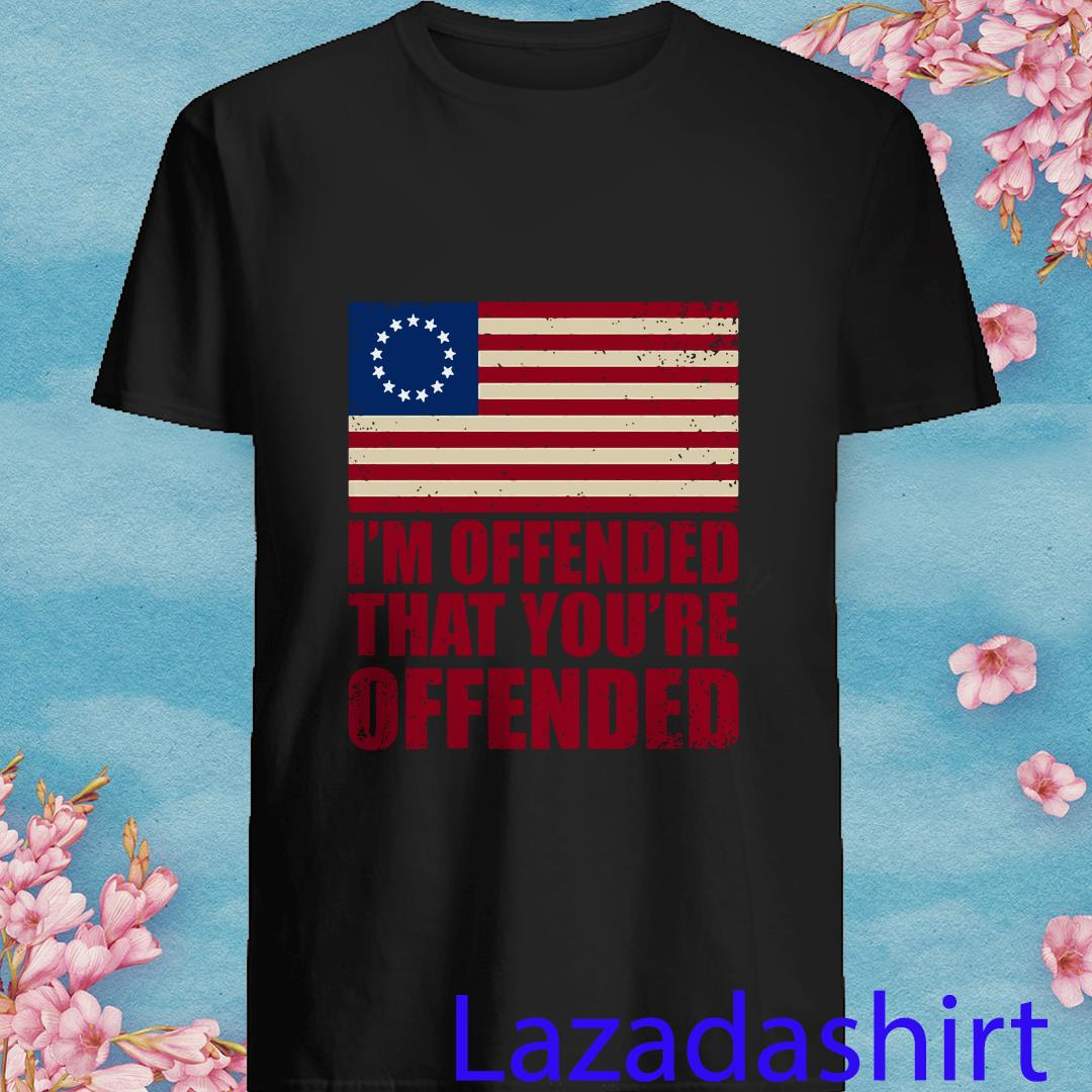 Old Glory Betsy Ross I'm Offended That You're Offended Shirt