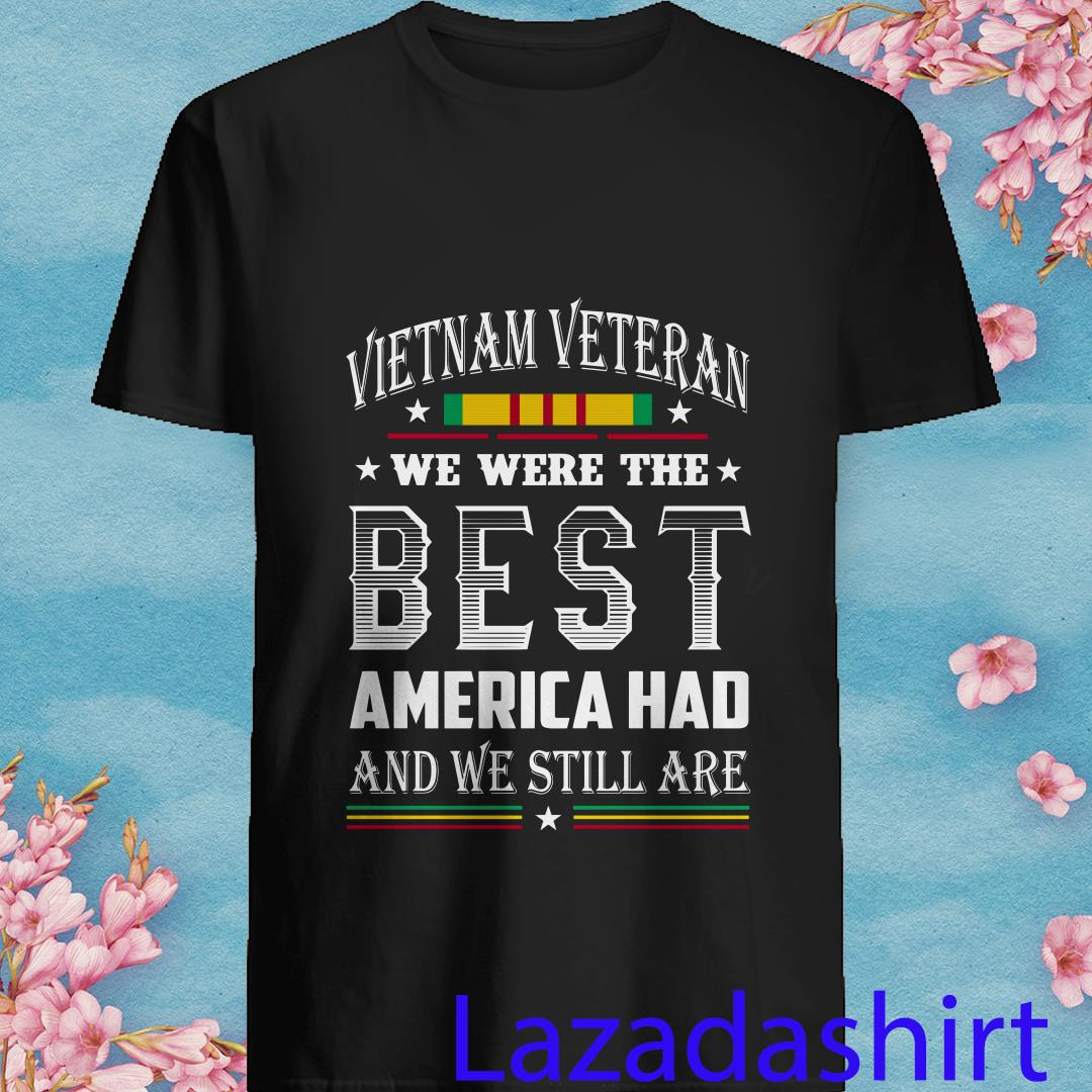 Vietnam Veteran We Were The Best America Had and We Still Are Shirt