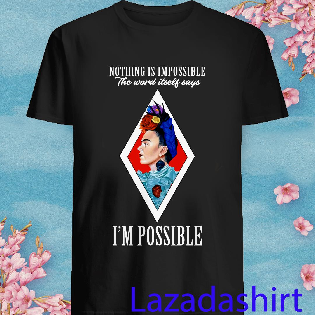 Frida Kahlo Nothing Is Impossible The Word Itself Says I'm Possible Shirt