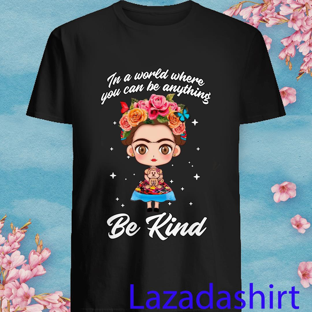 Frida Kahlo in The World You Can Be Anything Be Kind Shirt