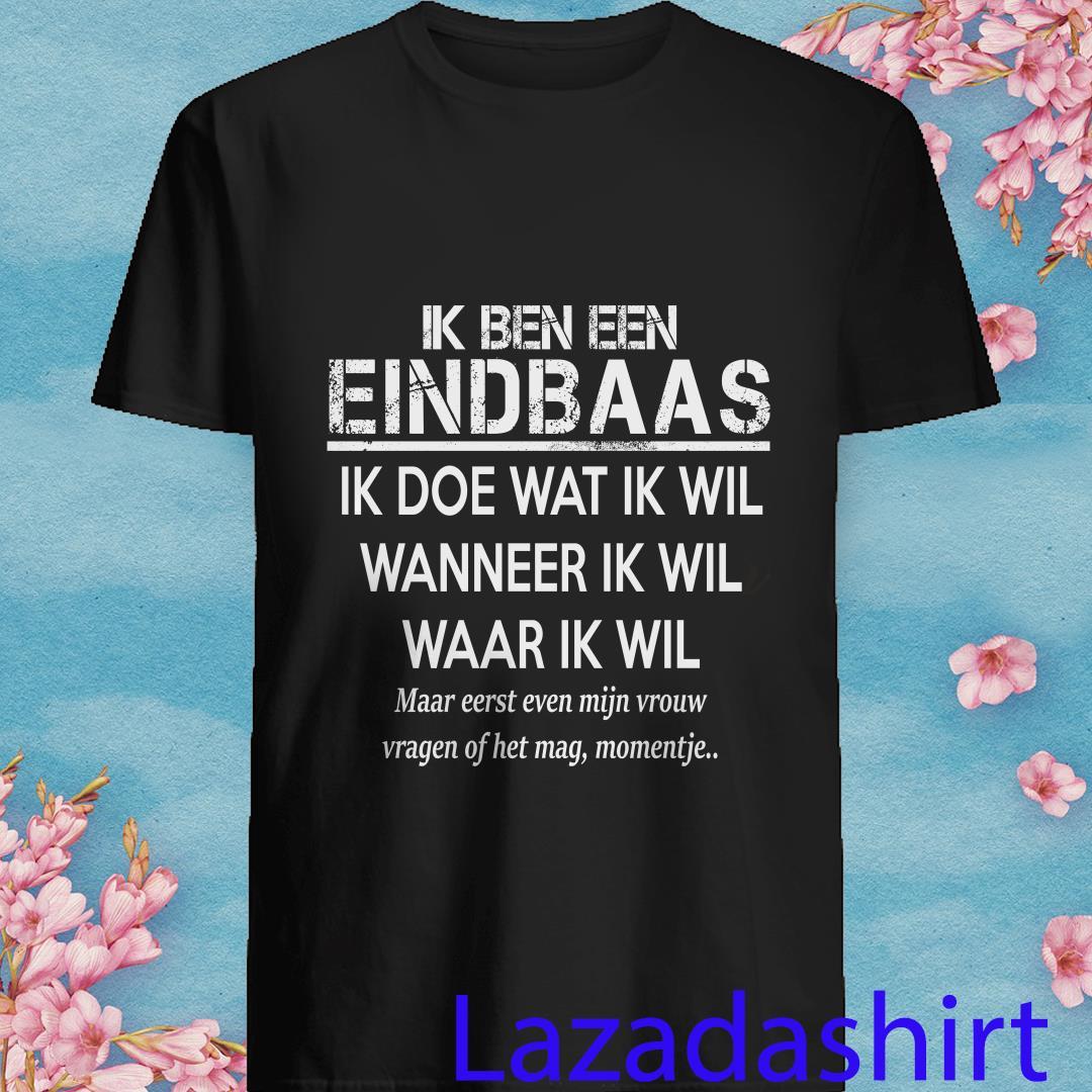 Ik Ben Een Eindbaas Ik Doe Wat Ik Wil Wanneer Ik Wil Waar Ik Wil Shirt