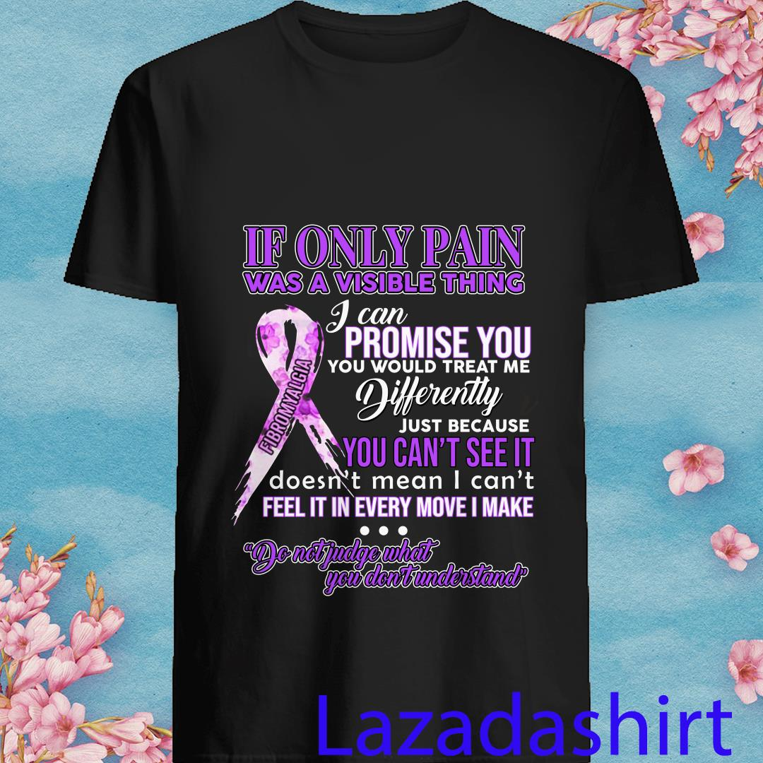 If Only Pain Was A Visible Thing I Can Promise You You Would Treat Me Differently Shirt