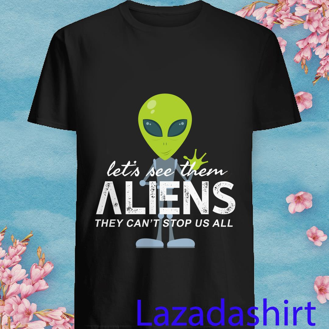 Aliens Let's See Them They Can't Stop Us All Shirt