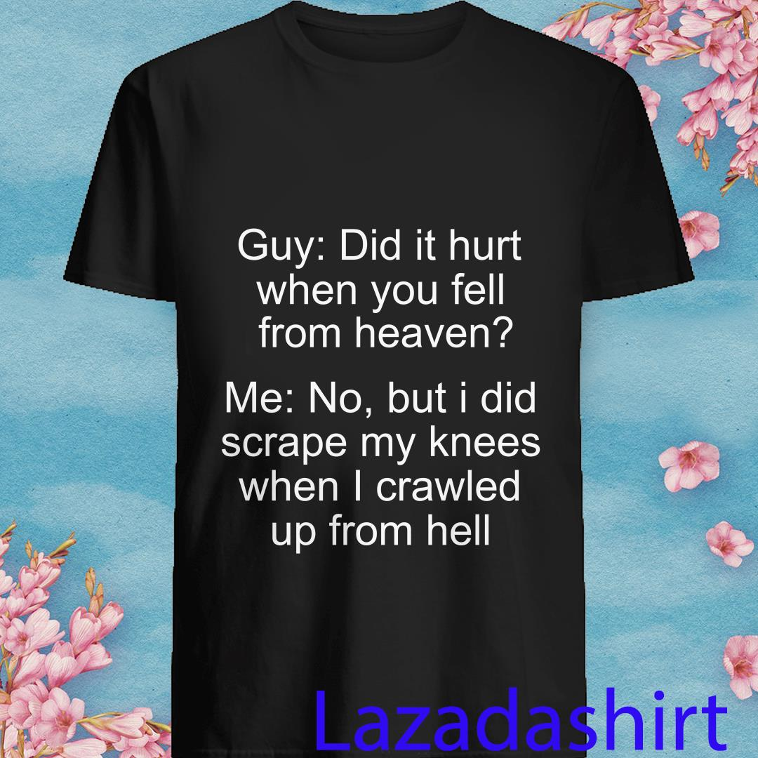Guy Did It Hurt When You Fell From Heaven No But I Did When Shirt