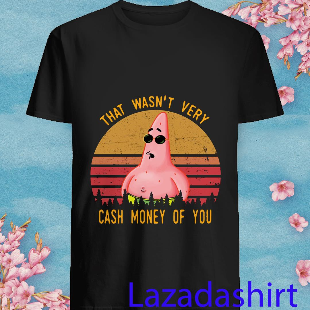 Patrick Star Retro Vintage That Wasn't Very Cash Money of You Shirt