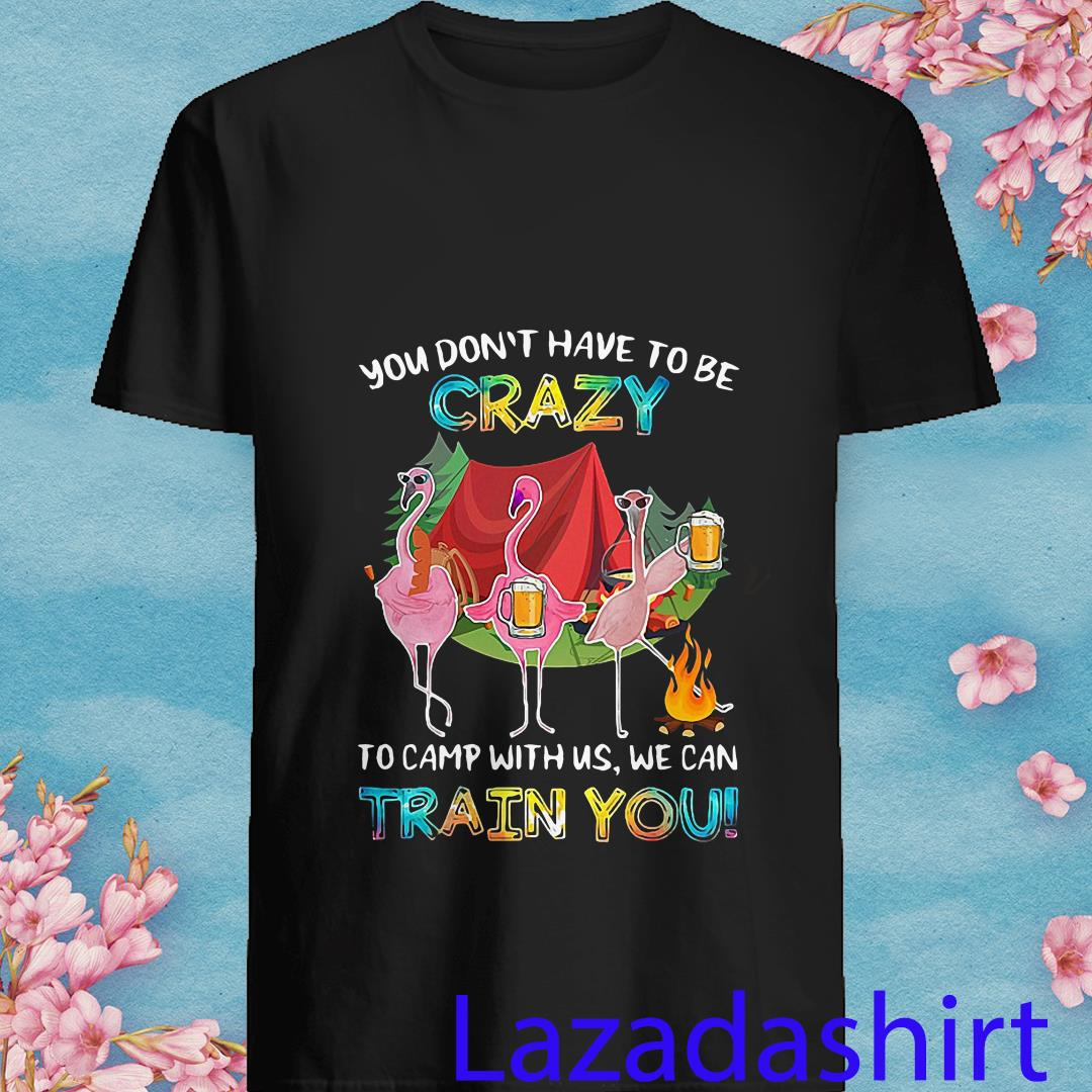 Flamingos You Don't Have to Be Crazy To Camp With Us We Can Train You Shirt