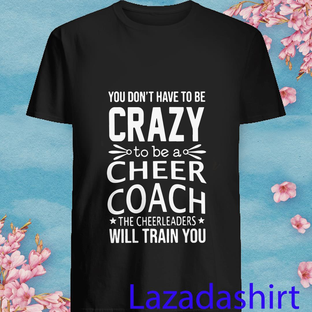 You Don't Have To Be Crazy To Be A Cheer Coach The Cheerleaders Will Train You Shirt