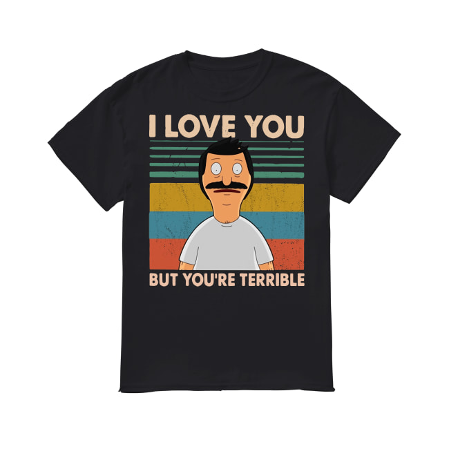 Bob's Burgers I love you but you're terrible vintage shirt