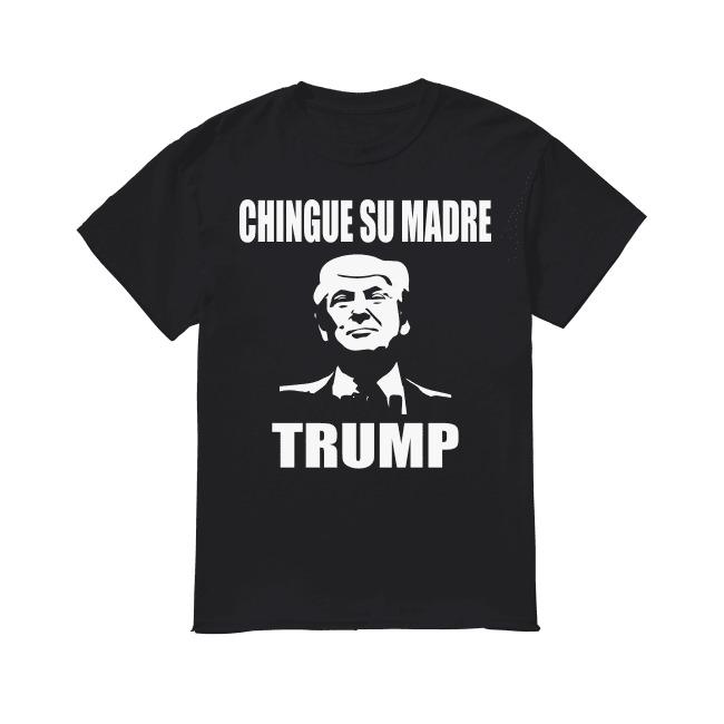 Chingue su madre Trump shirt