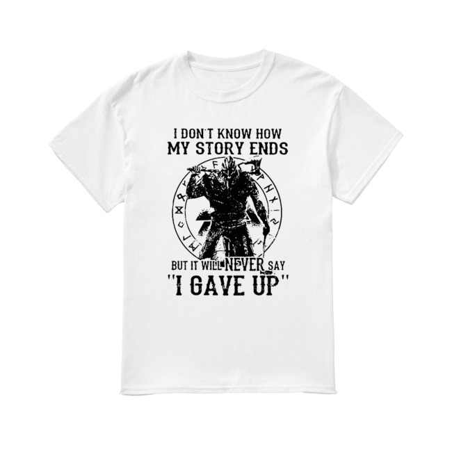 I don' know how my story ends but it will never say I gave up shirt